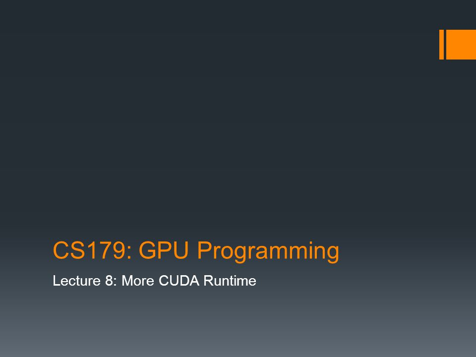 CS179: GPU Programming Lecture 8: More CUDA Runtime
