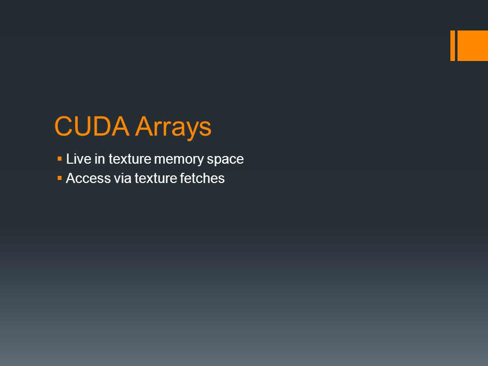 CUDA Arrays  Live in texture memory space  Access via texture fetches