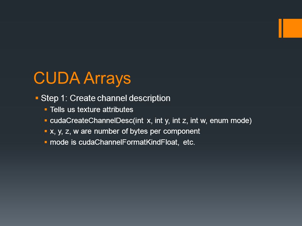CUDA Arrays  Step 1: Create channel description  Tells us texture attributes  cudaCreateChannelDesc(int x, int y, int z, int w, enum mode)  x, y, z, w are number of bytes per component  mode is cudaChannelFormatKindFloat, etc.