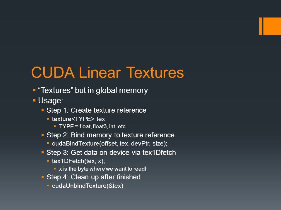 CUDA Linear Textures  Textures but in global memory  Usage:  Step 1: Create texture reference  texture tex  TYPE = float, float3, int, etc.