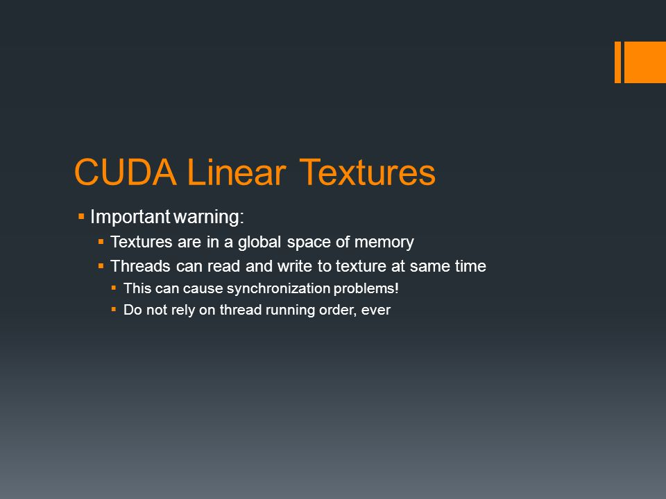 CUDA Linear Textures  Important warning:  Textures are in a global space of memory  Threads can read and write to texture at same time  This can cause synchronization problems.