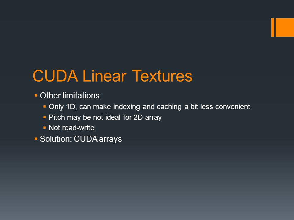 CUDA Linear Textures  Other limitations:  Only 1D, can make indexing and caching a bit less convenient  Pitch may be not ideal for 2D array  Not read-write  Solution: CUDA arrays