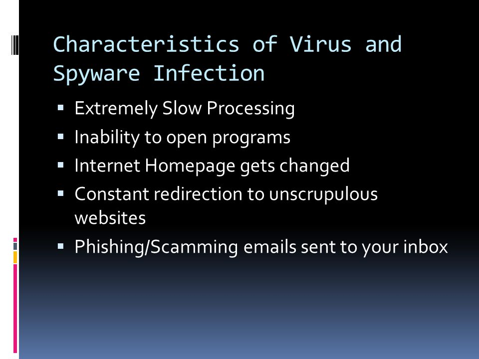 Characteristics of Virus and Spyware Infection  Extremely Slow Processing  Inability to open programs  Internet Homepage gets changed  Constant redirection to unscrupulous websites  Phishing/Scamming emails sent to your inbox