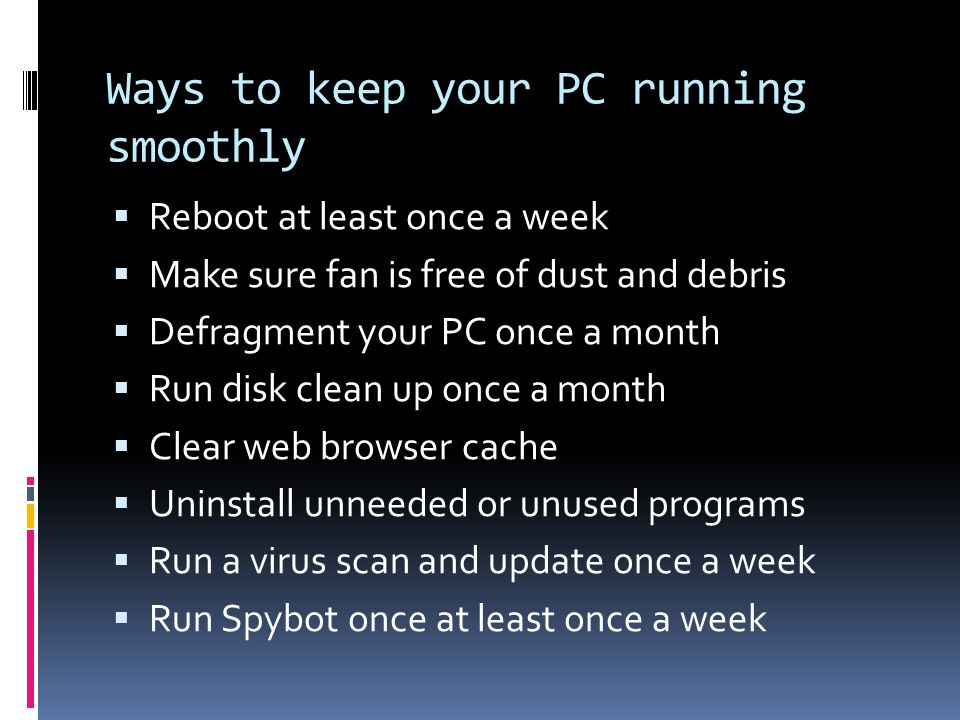 Ways to keep your PC running smoothly  Reboot at least once a week  Make sure fan is free of dust and debris  Defragment your PC once a month  Run disk clean up once a month  Clear web browser cache  Uninstall unneeded or unused programs  Run a virus scan and update once a week  Run Spybot once at least once a week