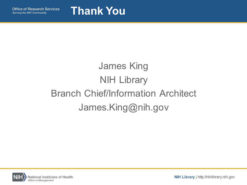 James King NIH Library Branch Chief/Information Architect James.King@nih.gov Thank You