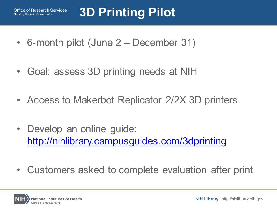 6-month pilot (June 2 – December 31) Goal: assess 3D printing needs at NIH Access to Makerbot Replicator 2/2X 3D printers Develop an online guide: htt