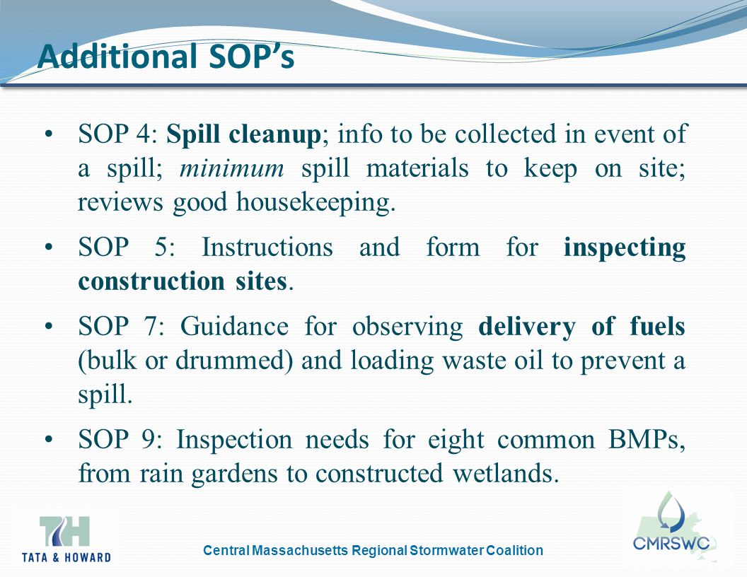 Central Massachusetts Regional Stormwater Coalition Additional SOP's SOP 4: Spill cleanup; info to be collected in event of a spill; minimum spill materials to keep on site; reviews good housekeeping.