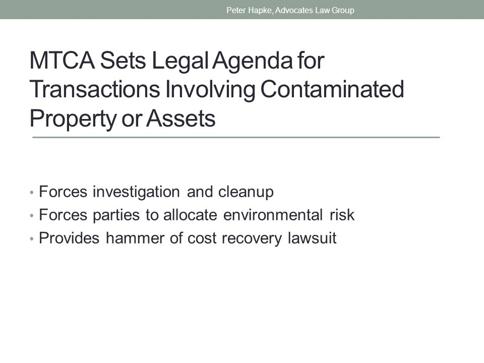 MTCA Sets Legal Agenda for Transactions Involving Contaminated Property or Assets Forces investigation and cleanup Forces parties to allocate environmental risk Provides hammer of cost recovery lawsuit Peter Hapke, Advocates Law Group