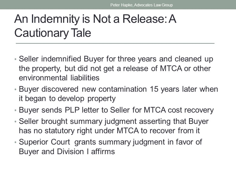 An Indemnity is Not a Release: A Cautionary Tale Seller indemnified Buyer for three years and cleaned up the property, but did not get a release of MTCA or other environmental liabilities Buyer discovered new contamination 15 years later when it began to develop property Buyer sends PLP letter to Seller for MTCA cost recovery Seller brought summary judgment asserting that Buyer has no statutory right under MTCA to recover from it Superior Court grants summary judgment in favor of Buyer and Division I affirms Peter Hapke, Advocates Law Group