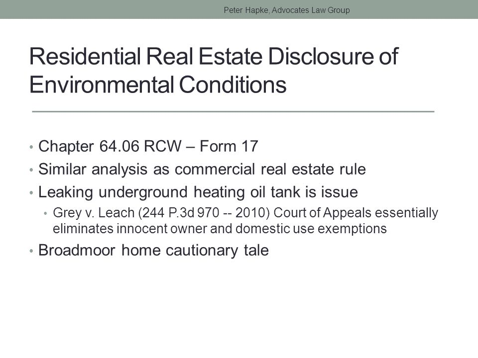 Residential Real Estate Disclosure of Environmental Conditions Chapter 64.06 RCW – Form 17 Similar analysis as commercial real estate rule Leaking underground heating oil tank is issue Grey v.