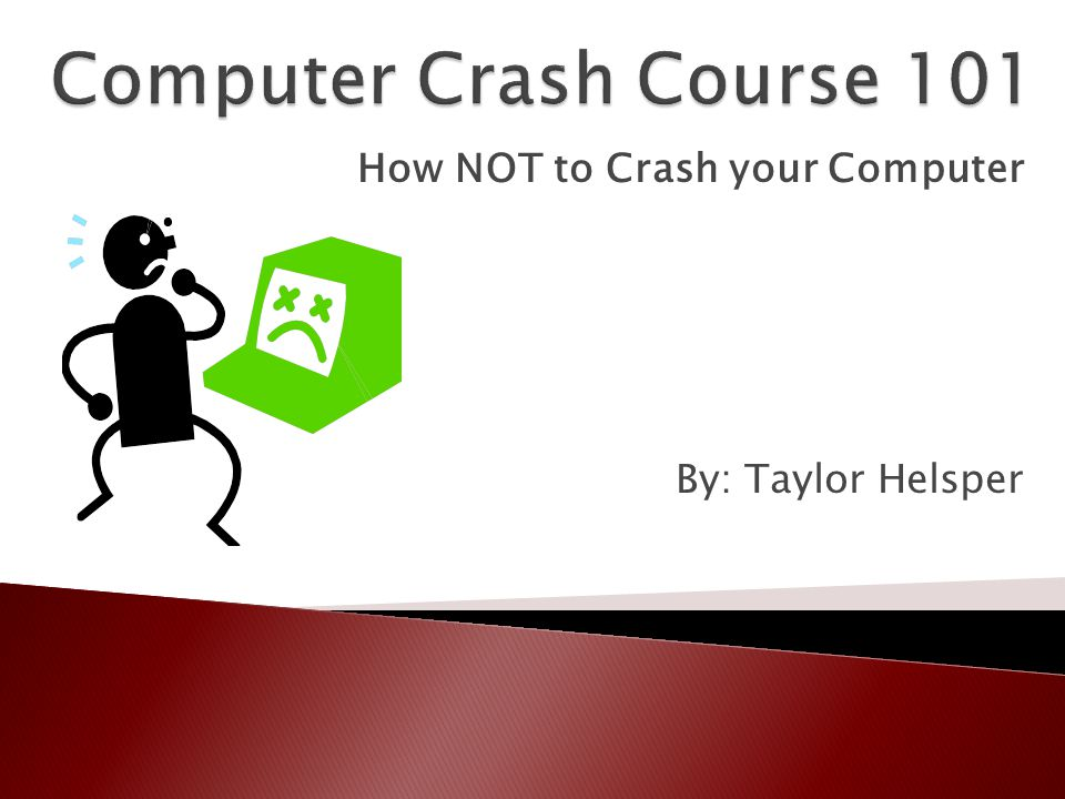 How NOT to Crash your Computer By: Taylor Helsper