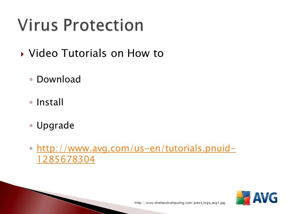  Video Tutorials on How to ◦ Download ◦ Install ◦ Upgrade ◦ http://www.avg.com/us-en/tutorials.pnuid- 1285678304 http://www.avg.com/us-en/tutorials.pnuid- 1285678304 http://www.shetlandcomputing.com/press_logo_avg1.jpg