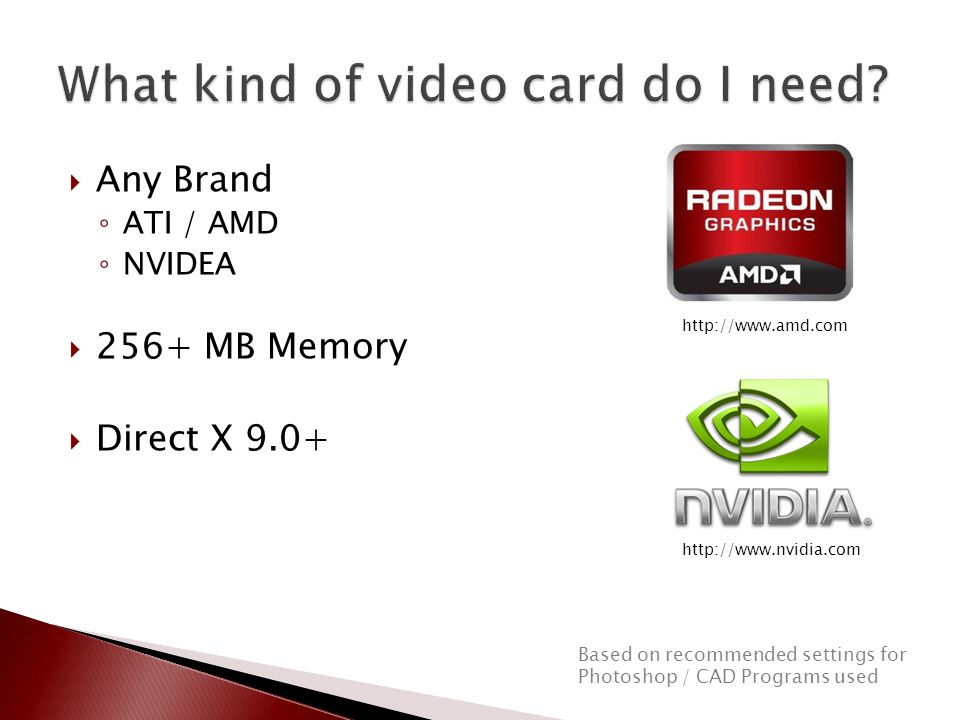  Any Brand ◦ ATI / AMD ◦ NVIDEA  256+ MB Memory  Direct X 9.0+ Based on recommended settings for Photoshop / CAD Programs used http://www.amd.com http://www.nvidia.com