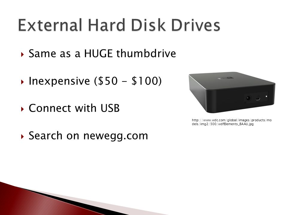  Same as a HUGE thumbdrive  Inexpensive ($50 - $100)  Connect with USB  Search on newegg.com http://www.wdc.com/global/images/products/mo dels/img