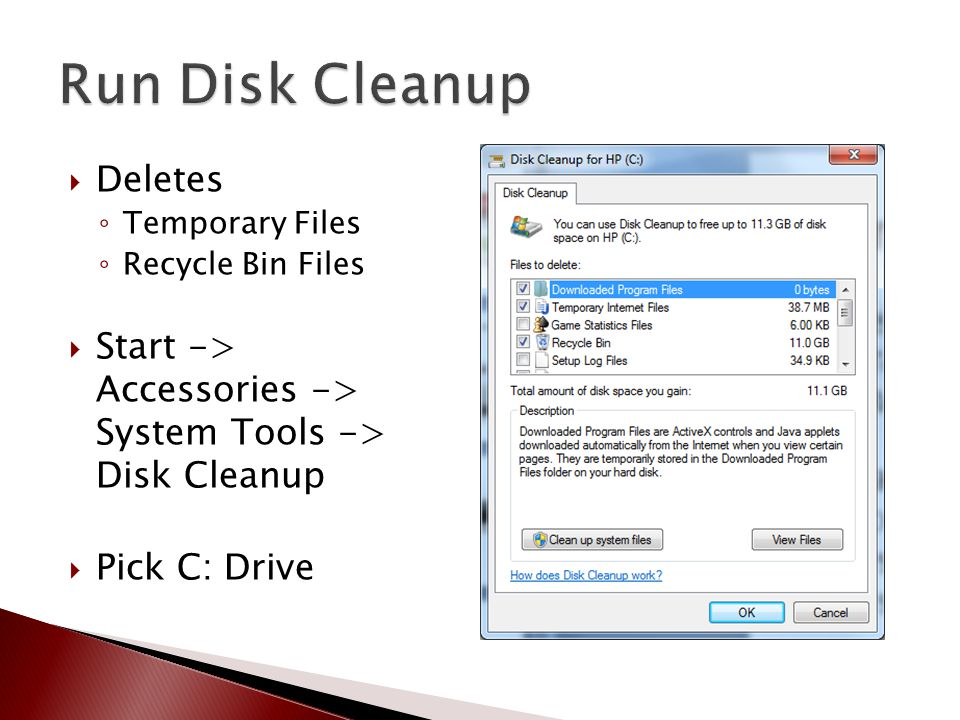  Deletes ◦ Temporary Files ◦ Recycle Bin Files  Start -> Accessories -> System Tools -> Disk Cleanup  Pick C: Drive …