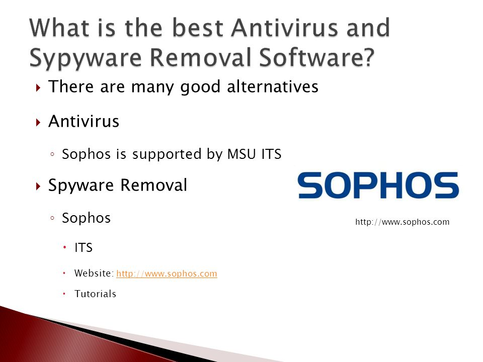  There are many good alternatives  Antivirus ◦ Sophos is supported by MSU ITS  Spyware Removal ◦ Sophos  ITS  Website: http://www.sophos.com http://www.sophos.com  Tutorials http://www.sophos.com