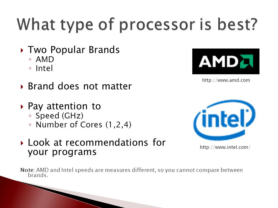  Two Popular Brands ◦ AMD ◦ Intel  Brand does not matter  Pay attention to ◦ Speed (GHz) ◦ Number of Cores (1,2,4)  Look at recommendations for yo