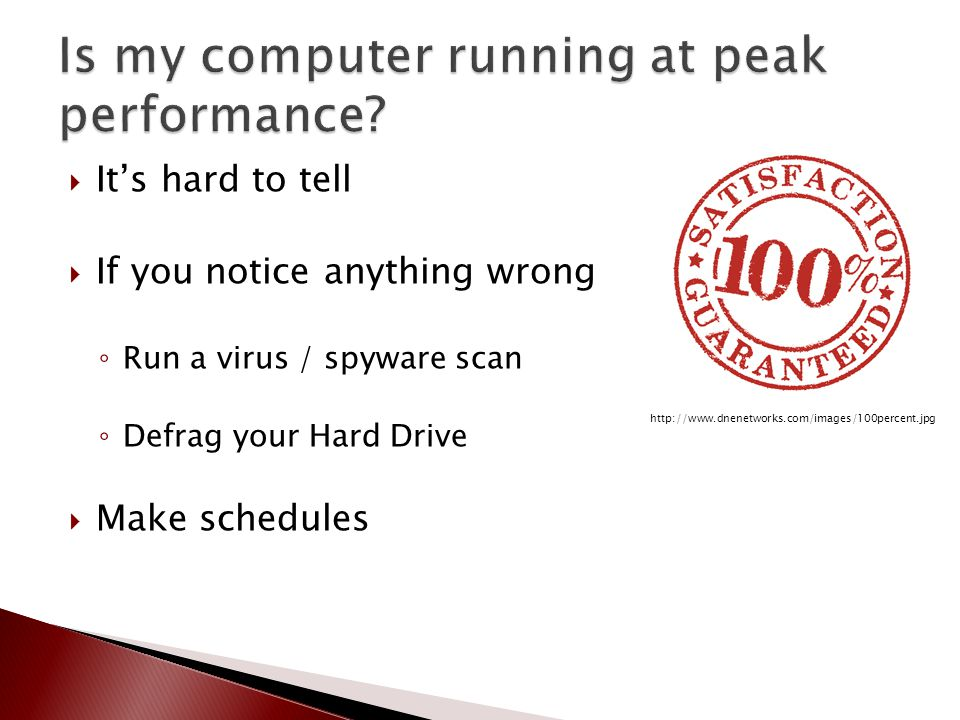  It's hard to tell  If you notice anything wrong ◦ Run a virus / spyware scan ◦ Defrag your Hard Drive  Make schedules http://www.dnenetworks.com/i