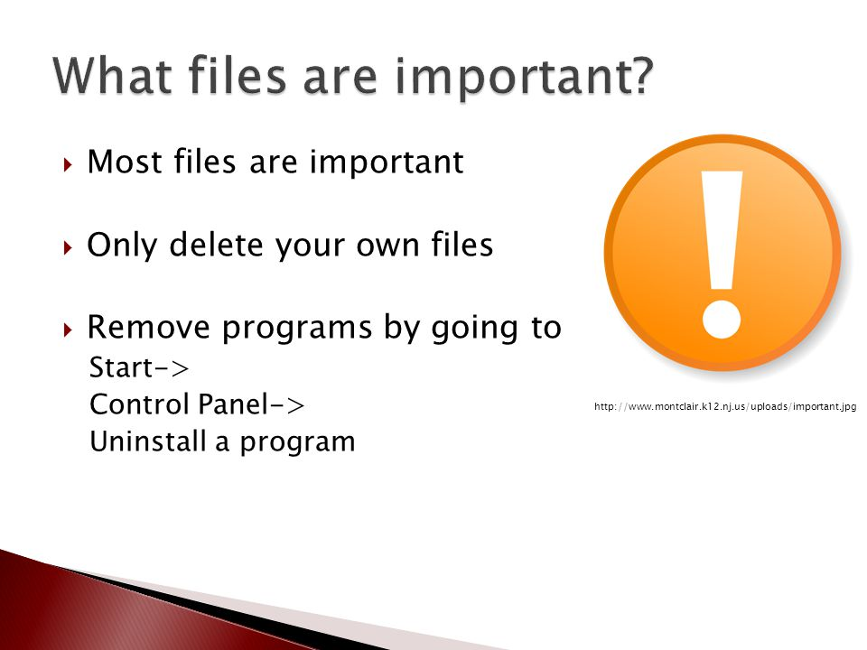  Most files are important  Only delete your own files  Remove programs by going to Start-> Control Panel-> Uninstall a program http://www.montclair.k12.nj.us/uploads/important.jpg