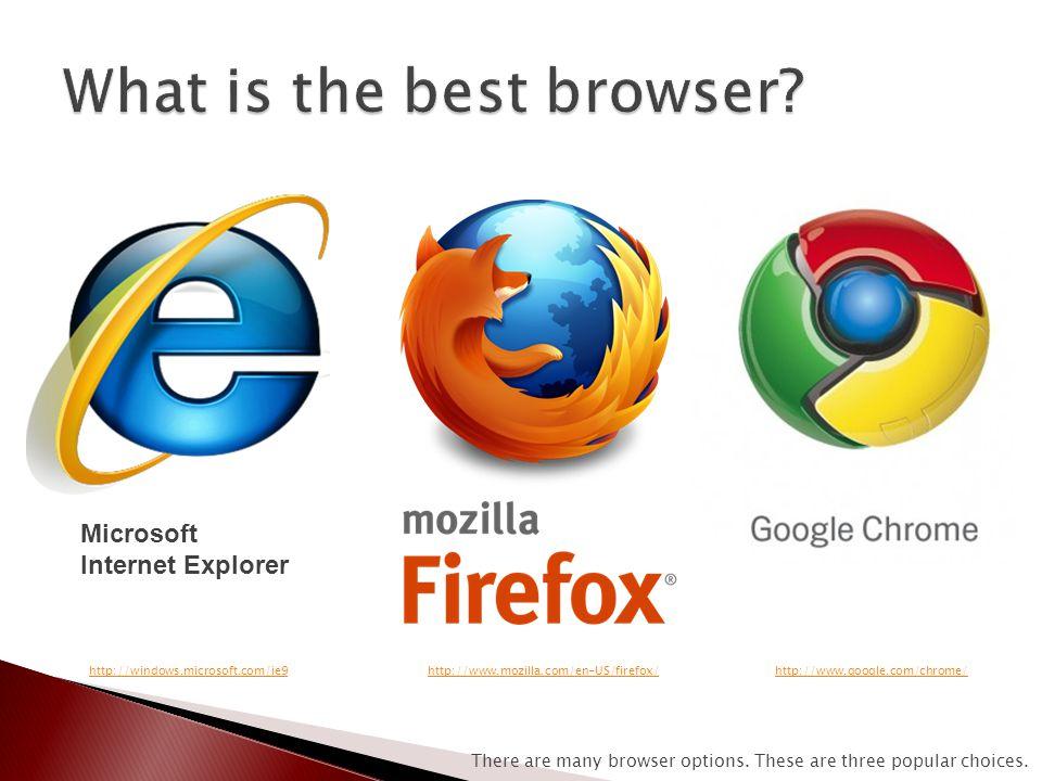 Microsoft Internet Explorer http://windows.microsoft.com/ie9http://www.mozilla.com/en-US/firefox/http://www.google.com/chrome/ There are many browser options.