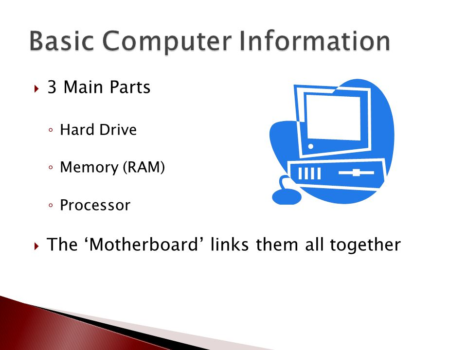  3 Main Parts ◦ Hard Drive ◦ Memory (RAM) ◦ Processor  The 'Motherboard' links them all together