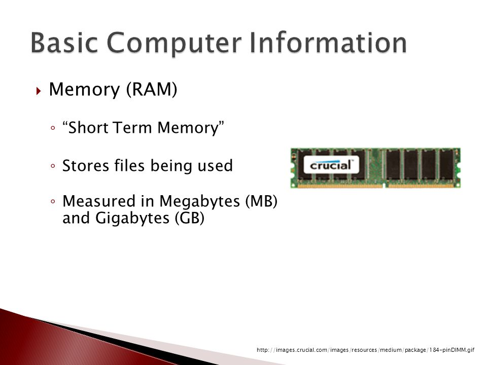  Memory (RAM) ◦ Short Term Memory ◦ Stores files being used ◦ Measured in Megabytes (MB) and Gigabytes (GB) http://images.crucial.com/images/resources/medium/package/184-pinDIMM.gif
