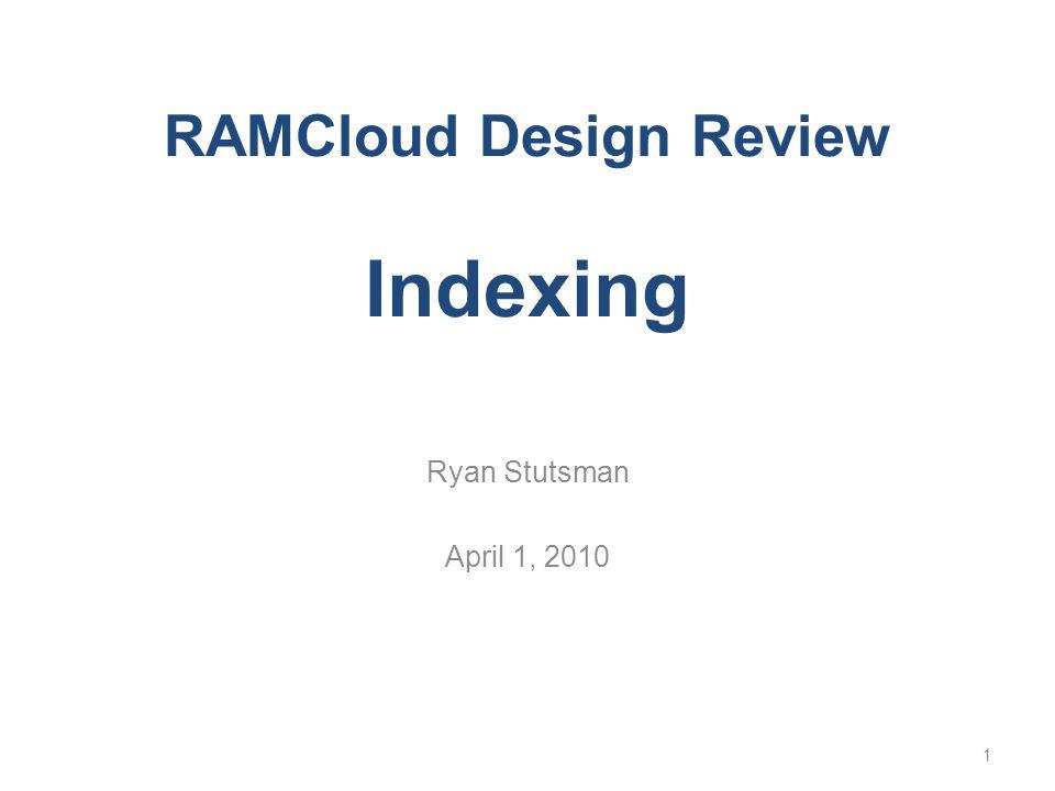 RAMCloud Design Review Indexing Ryan Stutsman April 1, 2010 1
