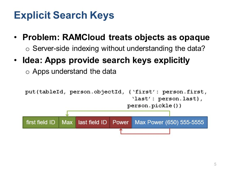 Explicit Search Keys Problem: RAMCloud treats objects as opaque o Server-side indexing without understanding the data.