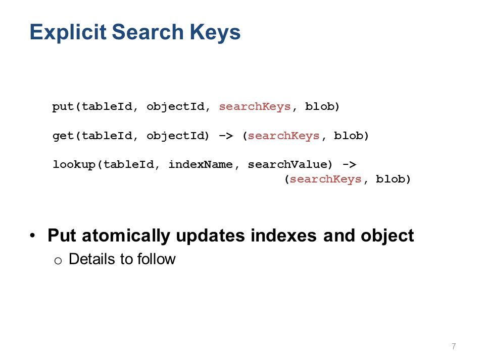 Explicit Search Keys Put atomically updates indexes and object o Details to follow put(tableId, objectId, searchKeys, blob) get(tableId, objectId) –> (searchKeys, blob) lookup(tableId, indexName, searchValue) -> (searchKeys, blob) 7