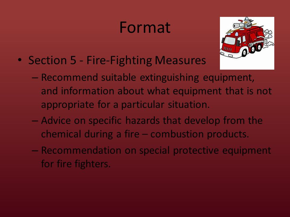Format Section 5 - Fire-Fighting Measures – Recommend suitable extinguishing equipment, and information about what equipment that is not appropriate for a particular situation.