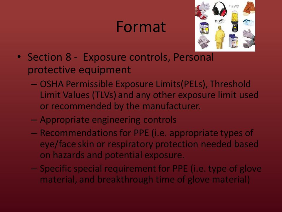Format Section 8 - Exposure controls, Personal protective equipment – OSHA Permissible Exposure Limits(PELs), Threshold Limit Values (TLVs) and any other exposure limit used or recommended by the manufacturer.