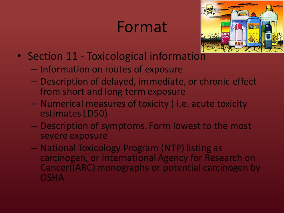 Format Section 11 - Toxicological information – Information on routes of exposure – Description of delayed, immediate, or chronic effect from short and long term exposure – Numerical measures of toxicity ( i.e.
