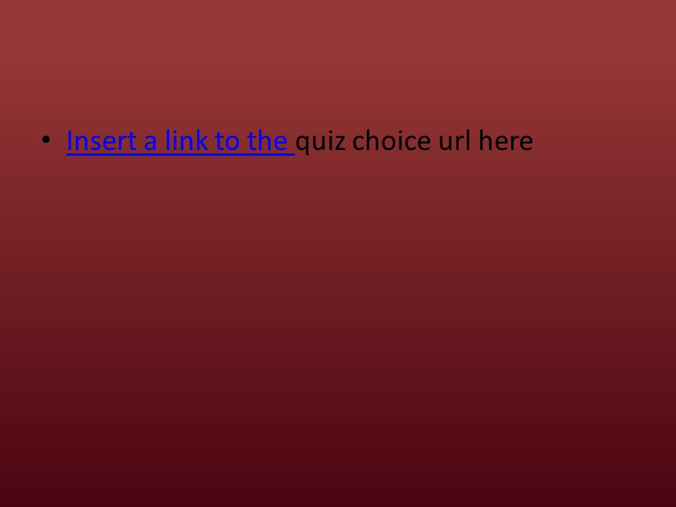 Insert a link to the quiz choice url here Insert a link to the