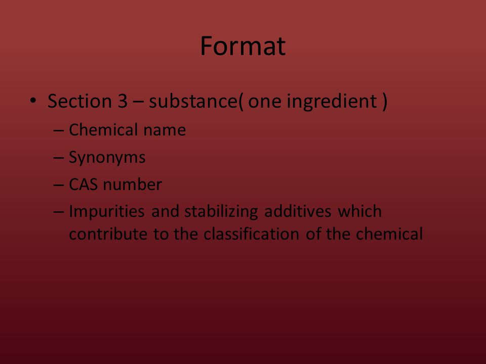 Format Section 3 – Mixtures – Same information as required for Substances – Chemical name and concentration of all ingredients classified as health hazard and are Present above their cut-off/ concentration limits Present a health risk below the cut-off /concentration limits – A range may be used if the exact quantities are a trade secret – There is batch to batch variation – SDS is used for a group of substantially similar mixtures