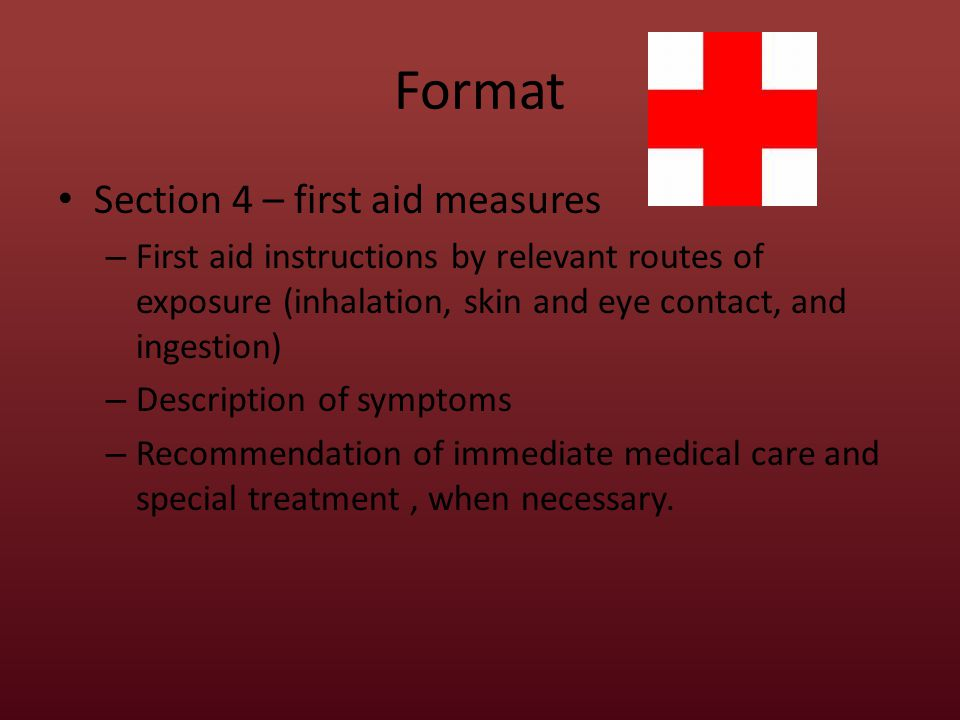Format Section 4 – first aid measures – First aid instructions by relevant routes of exposure (inhalation, skin and eye contact, and ingestion) – Description of symptoms – Recommendation of immediate medical care and special treatment, when necessary.