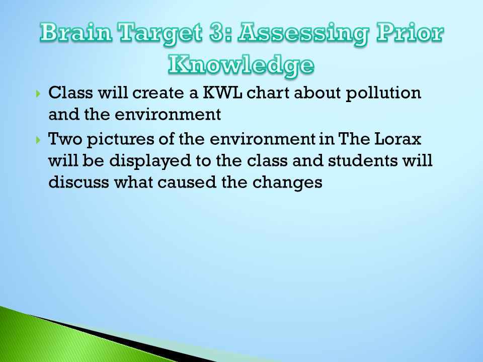  Class will create a KWL chart about pollution and the environment  Two pictures of the environment in The Lorax will be displayed to the class and students will discuss what caused the changes