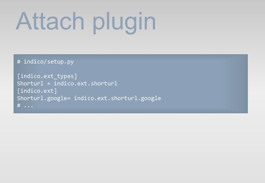 Attach plugin # indico/setup.py [indico.ext_types] Shorturl = indico.ext.shorturl [indico.ext] Shorturl.google= indico.ext.shorturl.google #...