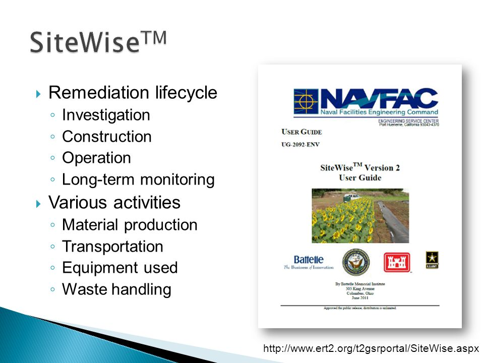  Remediation lifecycle ◦ Investigation ◦ Construction ◦ Operation ◦ Long-term monitoring  Various activities ◦ Material production ◦ Transportation ◦ Equipment used ◦ Waste handling http://www.ert2.org/t2gsrportal/SiteWise.aspx