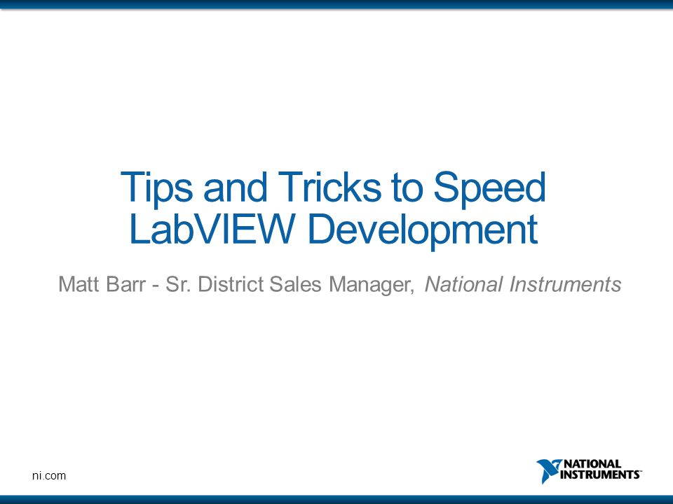 ni.com Tips and Tricks to Speed LabVIEW Development Matt Barr - Sr. District Sales Manager, National Instruments