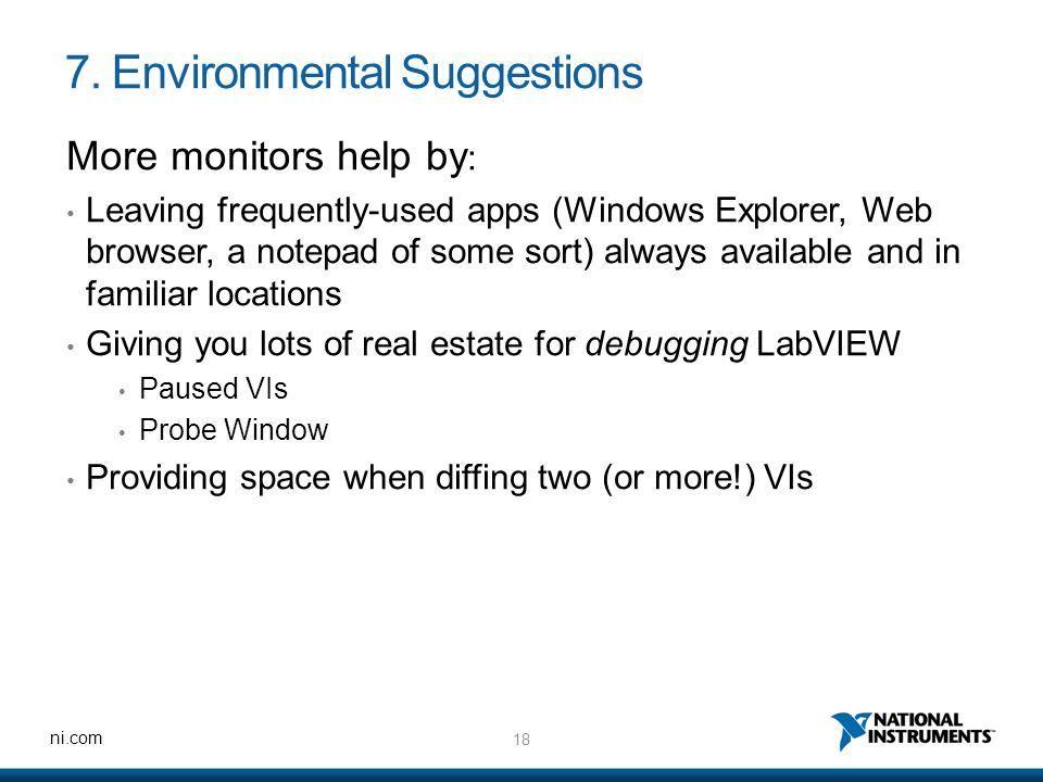 18 ni.com 7. Environmental Suggestions More monitors help by : Leaving frequently-used apps (Windows Explorer, Web browser, a notepad of some sort) al