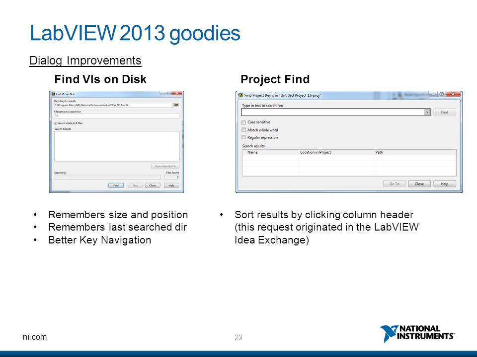23 ni.com LabVIEW 2013 goodies Dialog Improvements Find VIs on Disk Remembers size and position Remembers last searched dir Better Key Navigation Project Find Sort results by clicking column header (this request originated in the LabVIEW Idea Exchange)