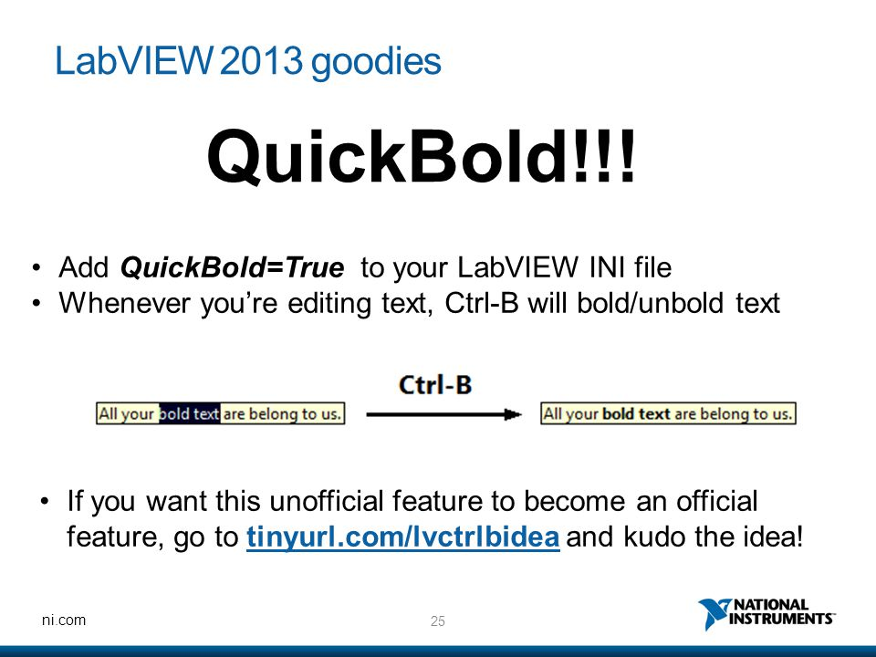 25 ni.com LabVIEW 2013 goodies Add QuickBold=True to your LabVIEW INI file Whenever you're editing text, Ctrl-B will bold/unbold text QuickBold!!.