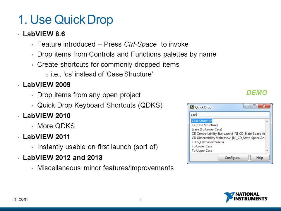 7 ni.com 1. Use Quick Drop LabVIEW 8.6 Feature introduced – Press Ctrl-Space to invoke Drop items from Controls and Functions palettes by name Create
