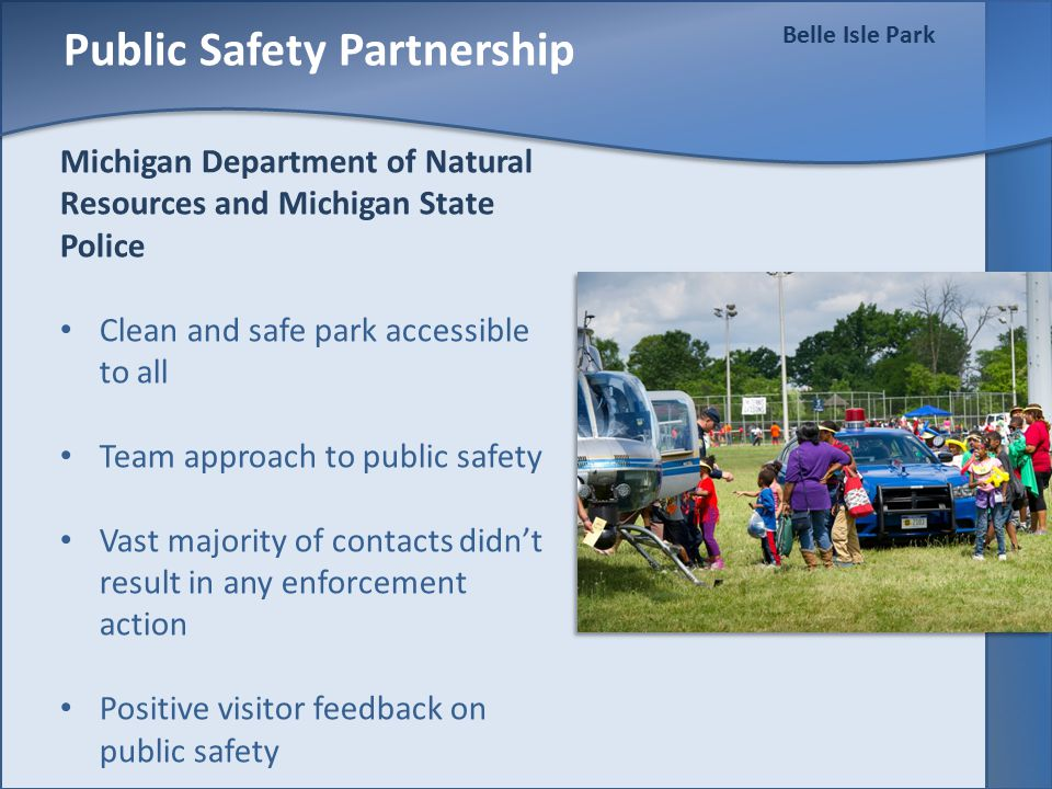 Belle Isle Park Public Safety Partnership Michigan Department of Natural Resources and Michigan State Police Clean and safe park accessible to all Team approach to public safety Vast majority of contacts didn't result in any enforcement action Positive visitor feedback on public safety