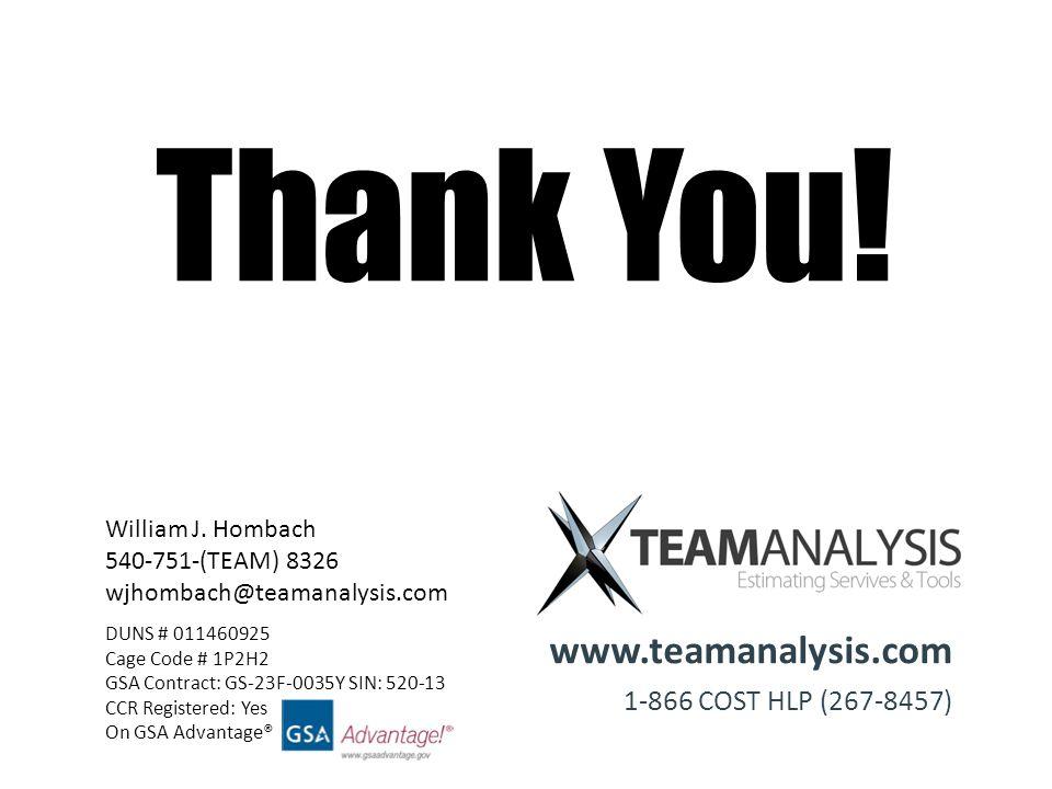 www.teamanalysis.com 1-866 COST HLP (267-8457) William J. Hombach 540-751-(TEAM) 8326 wjhombach@teamanalysis.com Thank You! DUNS # 011460925 Cage Code