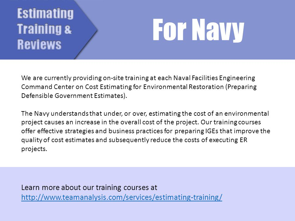 We are currently providing on-site training at each Naval Facilities Engineering Command Center on Cost Estimating for Environmental Restoration (Prep