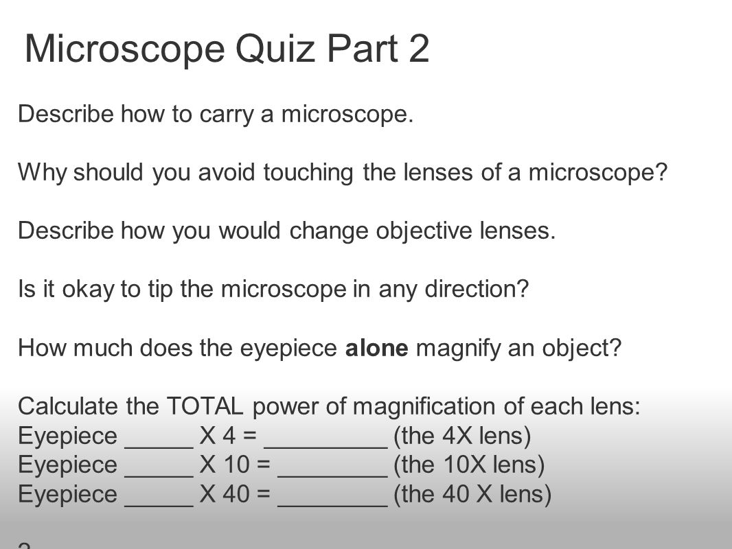 Microscope Quiz Part 2 Describe how to carry a microscope. Why should you avoid touching the lenses of a microscope? Describe how you would change obj