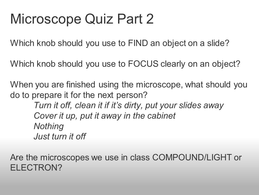 Microscope Quiz Part 2 Which knob should you use to FIND an object on a slide? Which knob should you use to FOCUS clearly on an object? When you are f