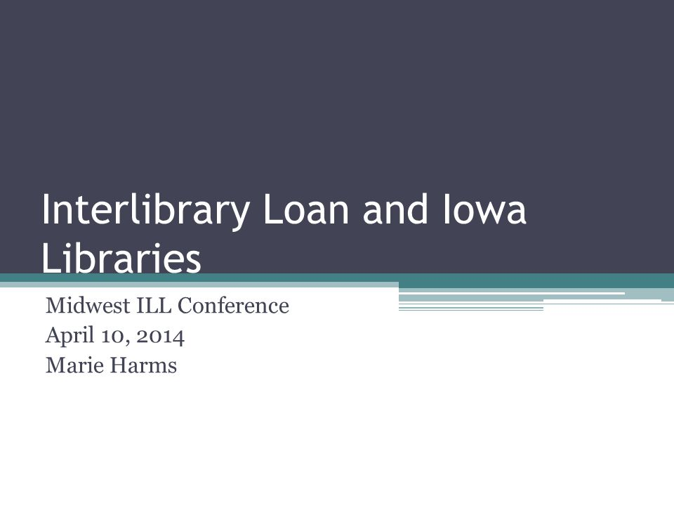 Interlibrary Loan and Iowa Libraries Midwest ILL Conference April 10, 2014 Marie Harms