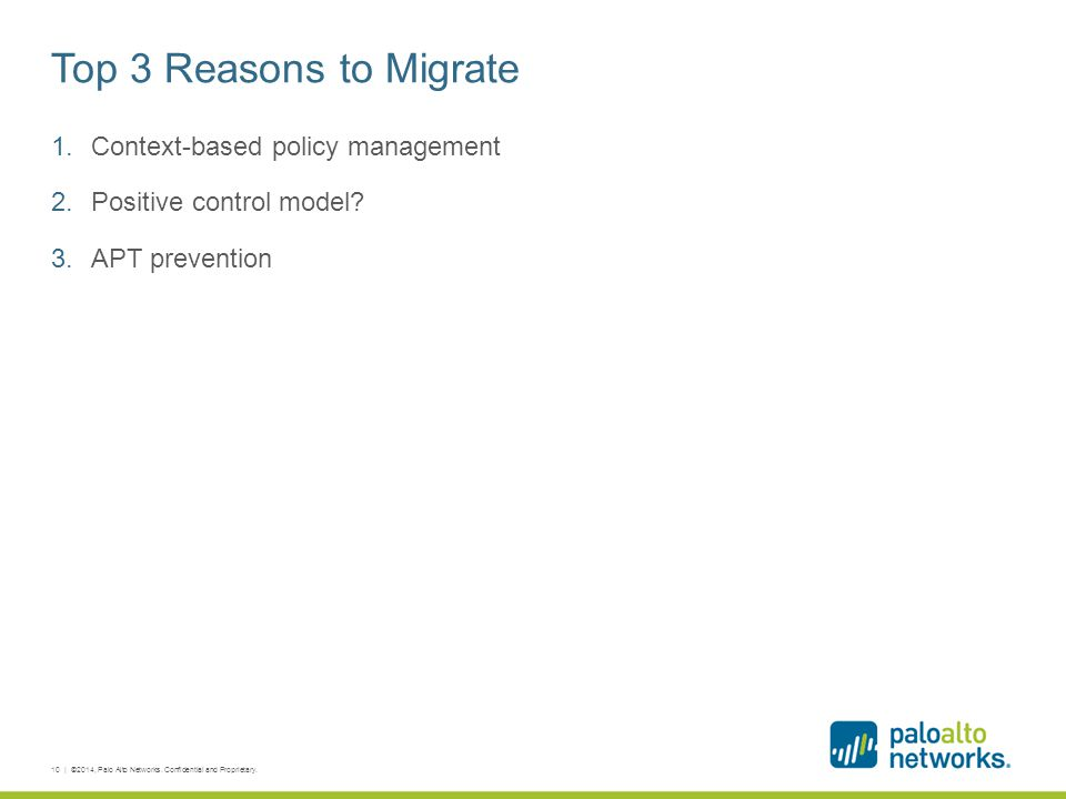 Top 3 Reasons to Migrate 1.Context-based policy management 2.Positive control model? 3.APT prevention 10 | ©2014, Palo Alto Networks. Confidential and